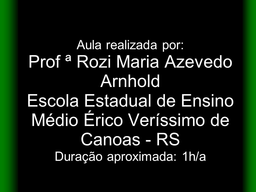 Aula realizada por: Prof ª Rozi Maria Azevedo Arnhold Escola Estadual de Ensino Médio Érico Veríssimo de Canoas - RS Duração aproximada: 1h/a