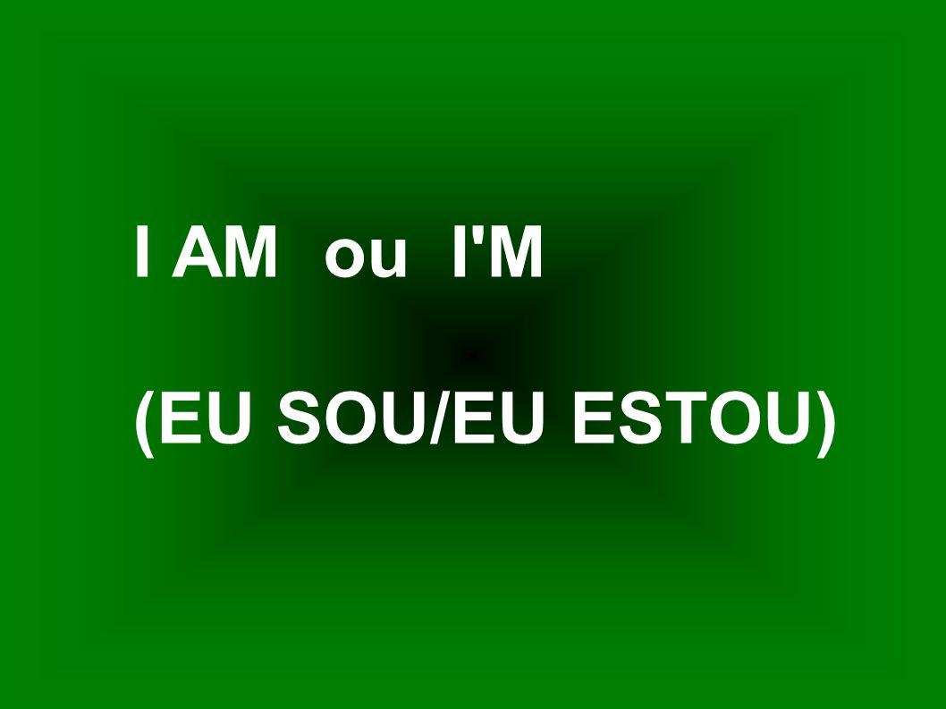 I AM ou I'M (EU SOU/EU ESTOU)