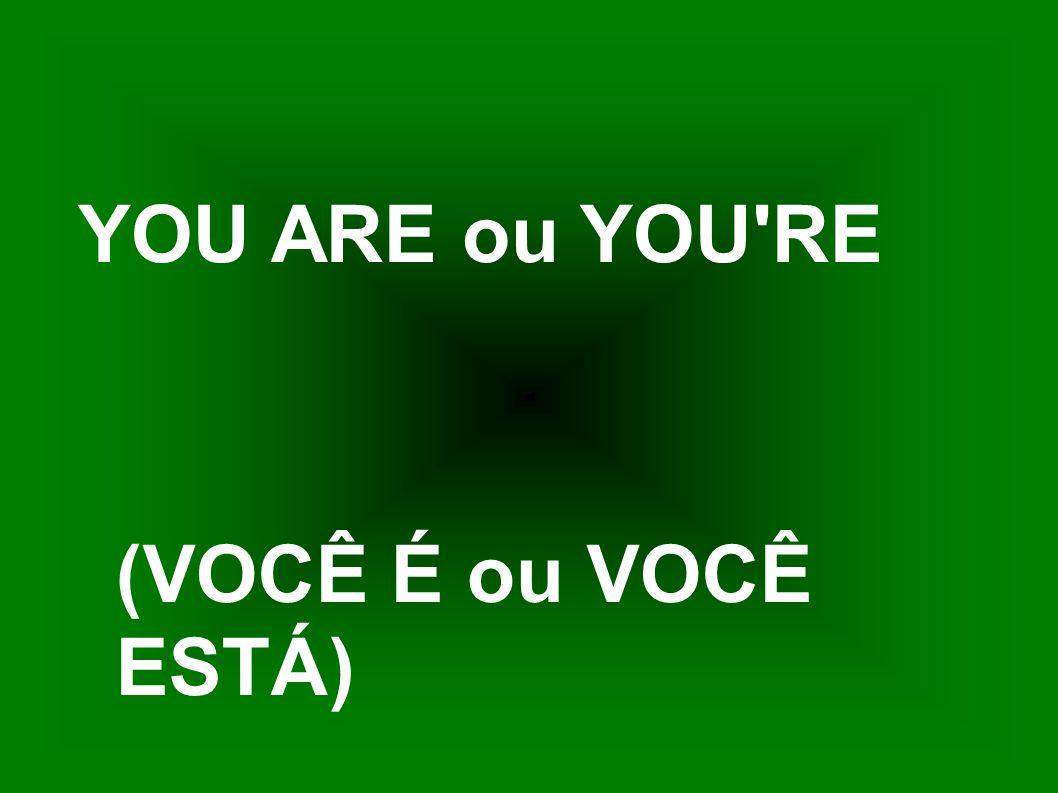 YOU ARE ou YOU'RE (VOCÊ É ou VOCÊ ESTÁ)