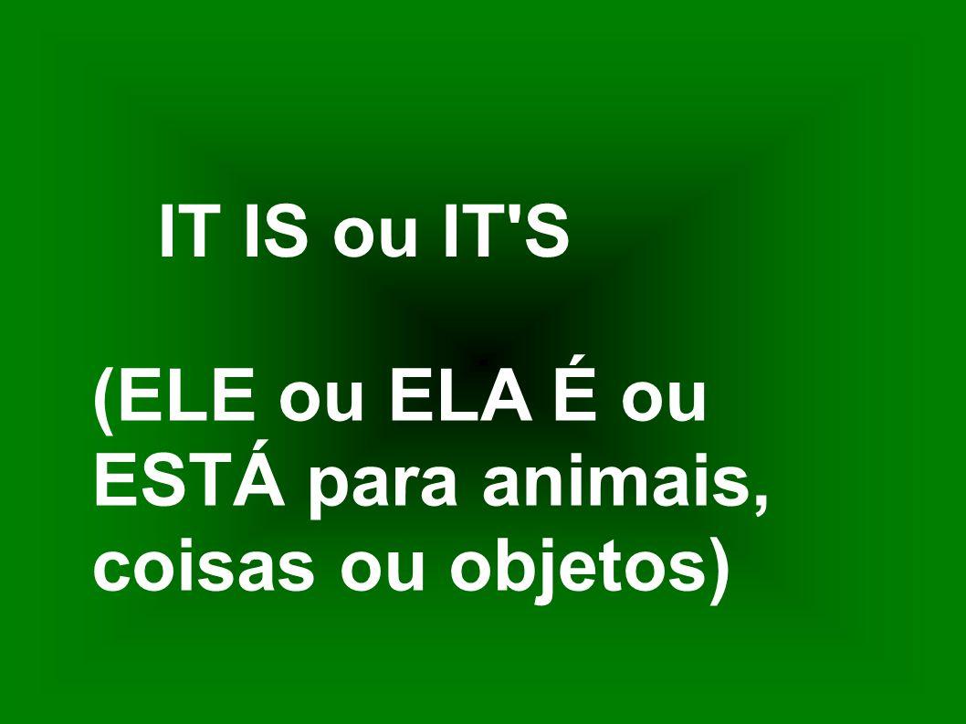 IT IS ou IT'S (ELE ou ELA É ou ESTÁ para animais, coisas ou objetos)