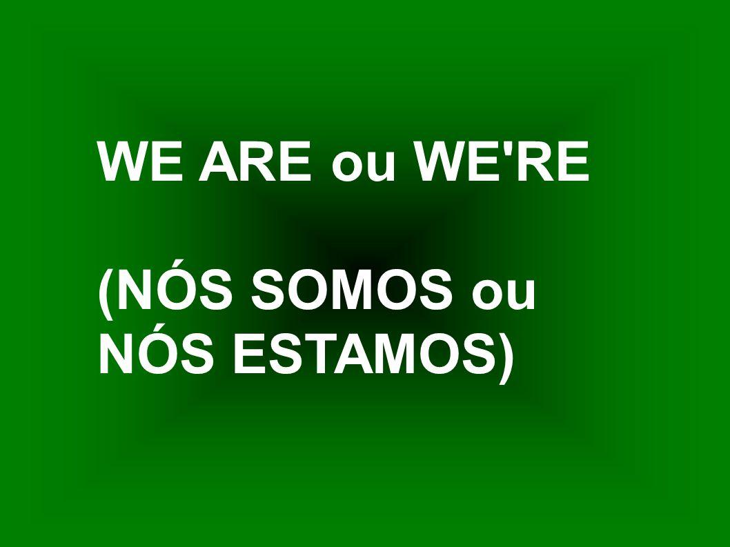 WE ARE ou WE'RE (NÓS SOMOS ou NÓS ESTAMOS)