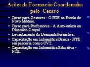 Ações de Formação Coordenadas pelo Centro Curso para Gestores - O PDE na Escola do Novo Milênio. Curso para Professores - A Auto-estima na Dinâmica Gr