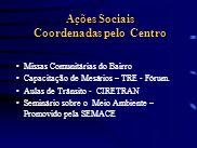 Ações Sociais Coordenadas pelo Centro Ações Sociais Coordenadas pelo Centro Missas Comunitárias do Bairro Capacitação de Mesários – TRE - Fórum. Aulas