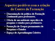 Aspectos positivos com a criação do Centro de Formação Disseminação da política de Formação Continuada para professores. Oferta de um ambiente específ