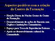 Aspectos positivos com a criação do Centro de Formação Eleição Direta do Núcleo Gestor do Centro de Formação. Desenvolvimento de ações de Parceria com