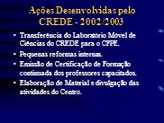 Ações Desenvolvidas pelo CREDE - 2002/2003 Transferência do Laboratório Móvel de Ciências do CREDE para o CFPE. Pequenas reformas internas. Emissão de