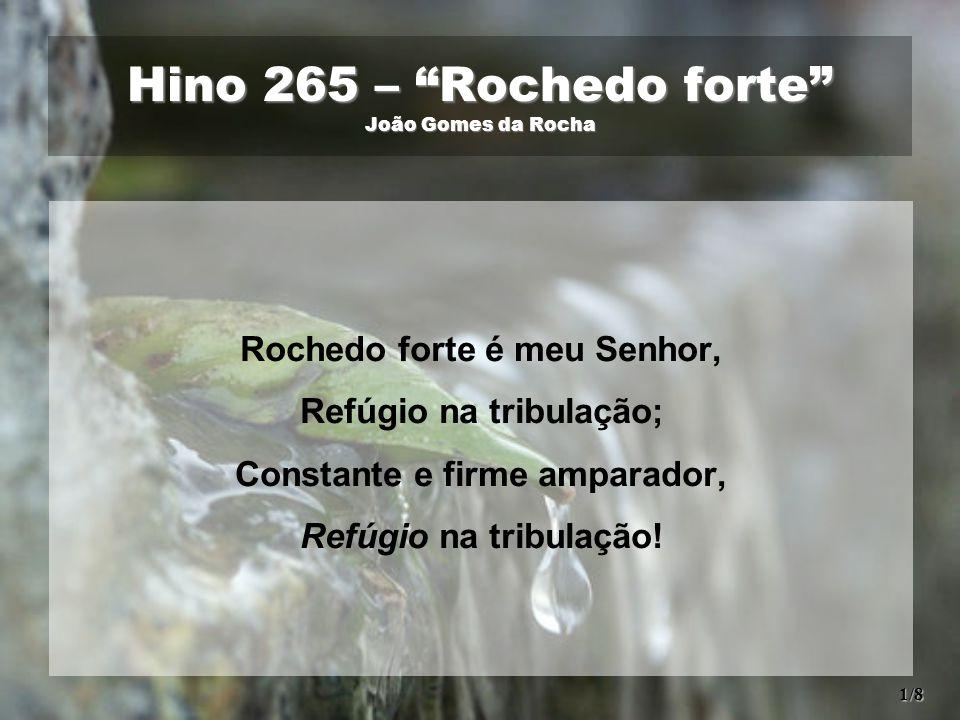 Hino 265 – Rochedo forte João Gomes da Rocha Rochedo forte é meu Senhor, Refúgio na tribulação; Constante e firme amparador, Refúgio na tribulação.