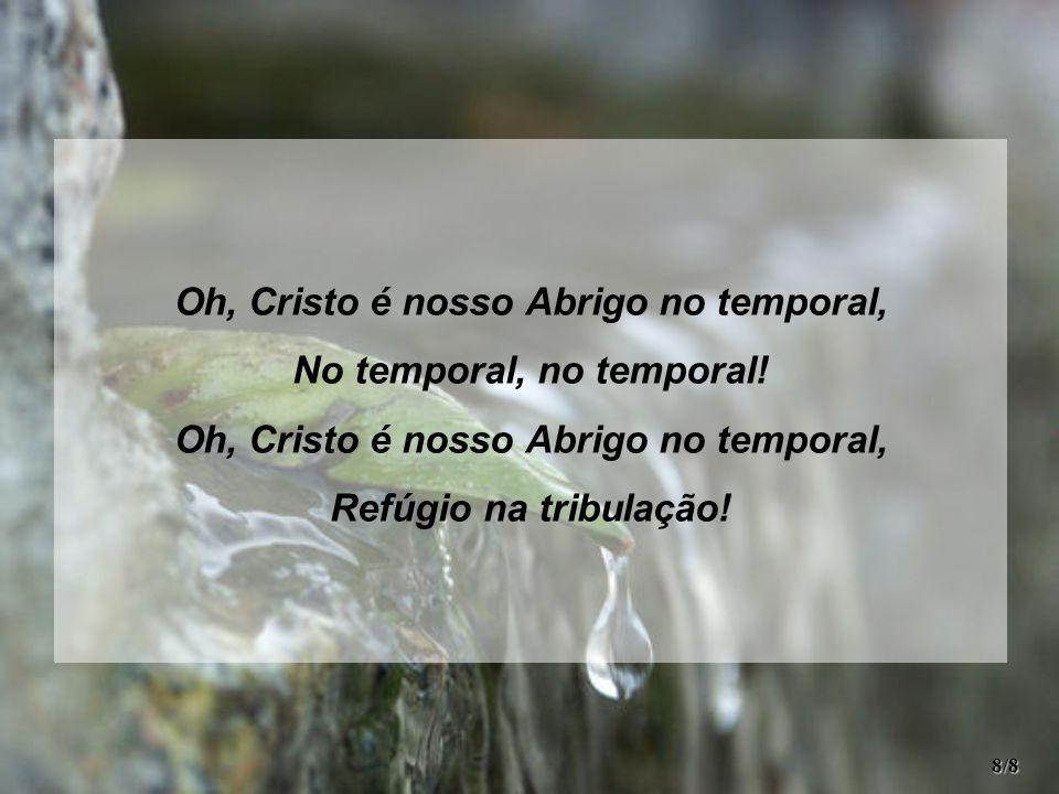 Oh, Cristo é nosso Abrigo no temporal, No temporal, no temporal! Oh, Cristo é nosso Abrigo no temporal, Refúgio na tribulação! 8/8