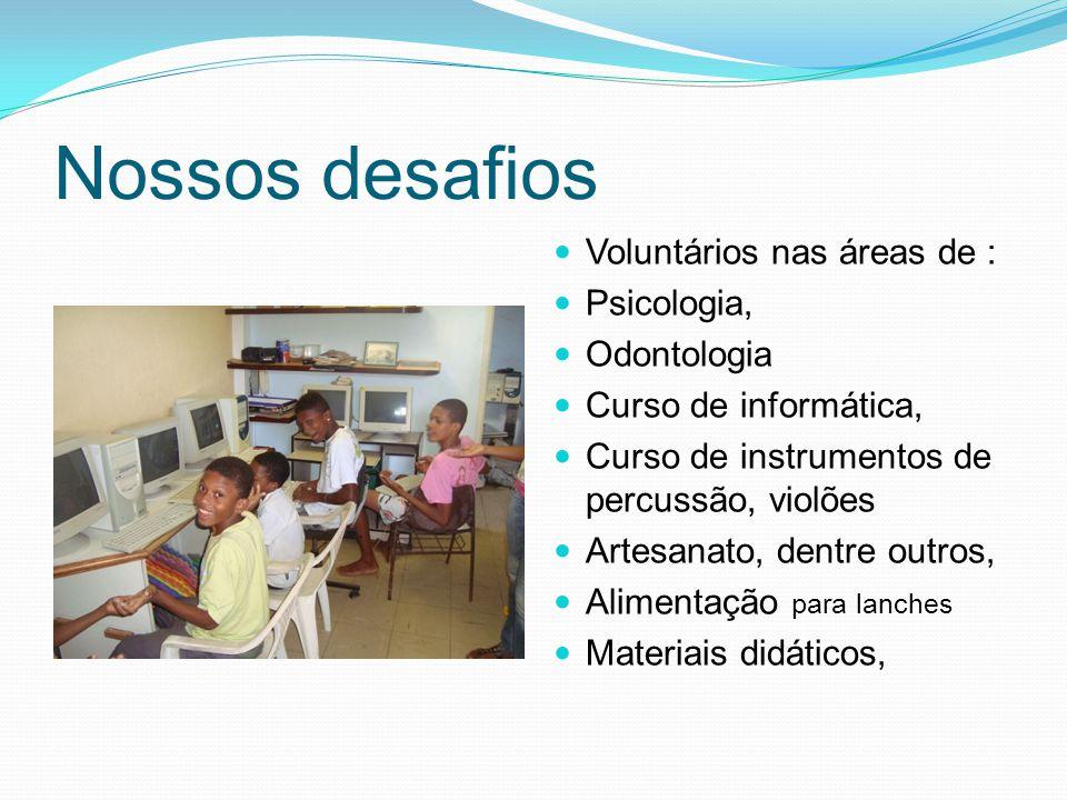 Nossos desafios Voluntários nas áreas de : Psicologia, Odontologia Curso de informática, Curso de instrumentos de percussão, violões Artesanato, dentr