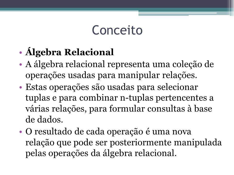 Conceito Álgebra Relacional A álgebra relacional representa uma coleção de operações usadas para manipular relações. Estas operações são usadas para s