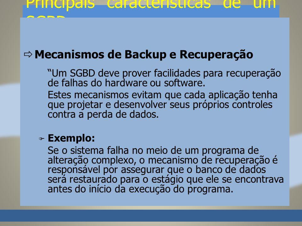 Principais características de um SGBD Mecanismos de Backup e Recuperação Um SGBD deve prover facilidades para recuperação de falhas do hardware ou software.