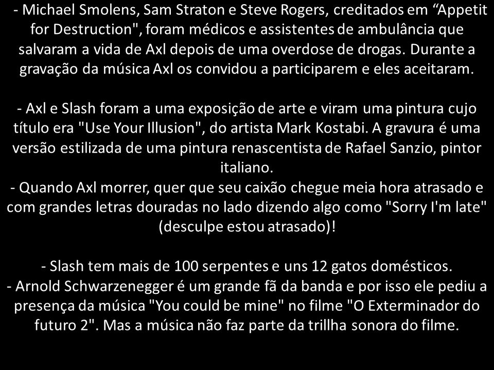 - Michael Smolens, Sam Straton e Steve Rogers, creditados em Appetit for Destruction