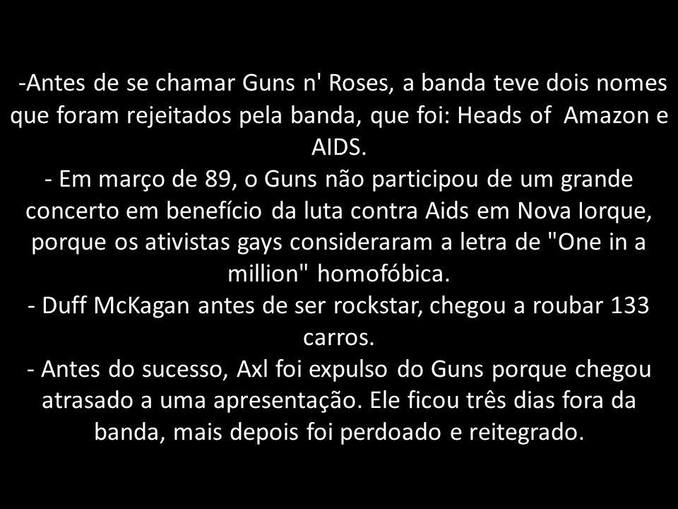 -Antes de se chamar Guns n' Roses, a banda teve dois nomes que foram rejeitados pela banda, que foi: Heads of Amazon e AIDS. - Em março de 89, o Guns