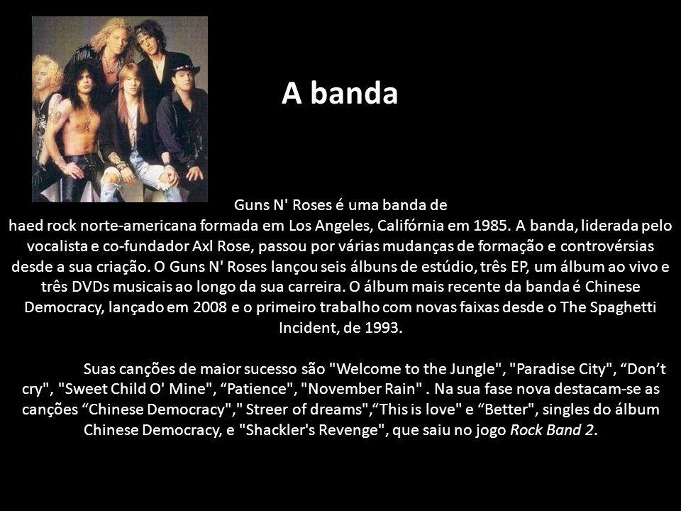 A banda Guns N' Roses é uma banda de haed rock norte-americana formada em Los Angeles, Califórnia em 1985. A banda, liderada pelo vocalista e co-funda