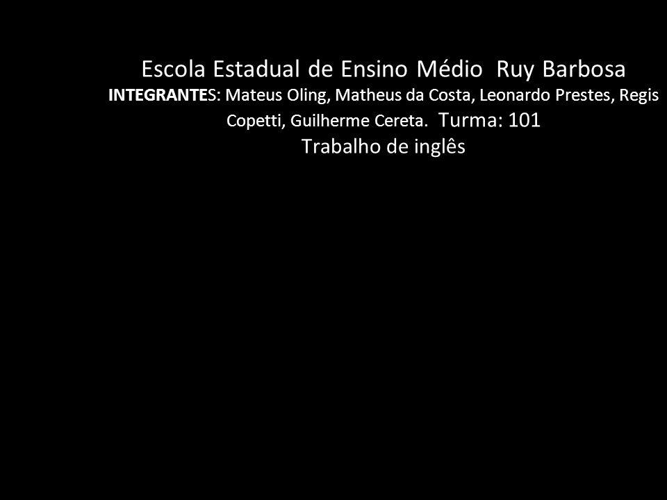 Escola Estadual de Ensino Médio Ruy Barbosa INTEGRANTES: Mateus Oling, Matheus da Costa, Leonardo Prestes, Regis Copetti, Guilherme Cereta. Turma: 101