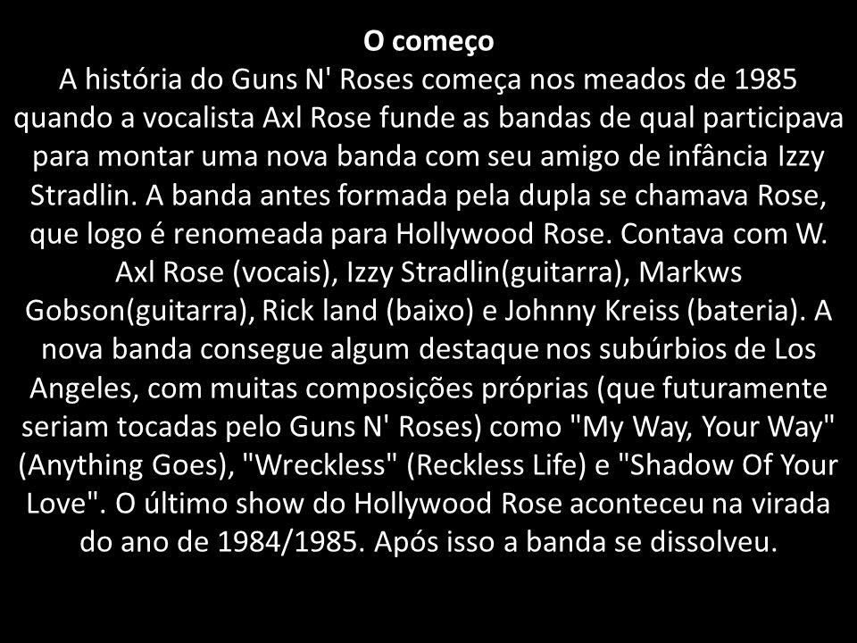 O começo A história do Guns N' Roses começa nos meados de 1985 quando a vocalista Axl Rose funde as bandas de qual participava para montar uma nova ba