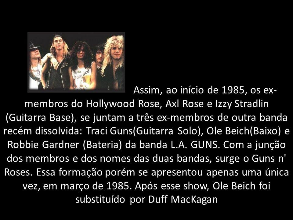 Assim, ao início de 1985, os ex- membros do Hollywood Rose, Axl Rose e Izzy Stradlin (Guitarra Base), se juntam a três ex-membros de outra banda recém