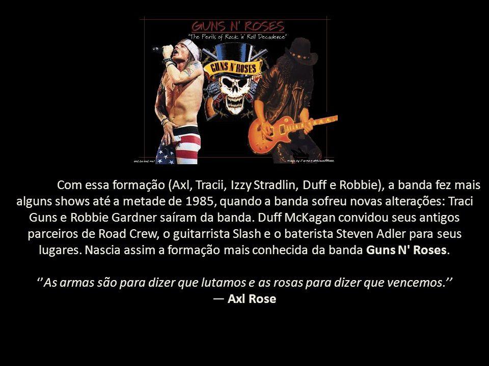 Com essa formação (Axl, Tracii, Izzy Stradlin, Duff e Robbie), a banda fez mais alguns shows até a metade de 1985, quando a banda sofreu novas alteraç