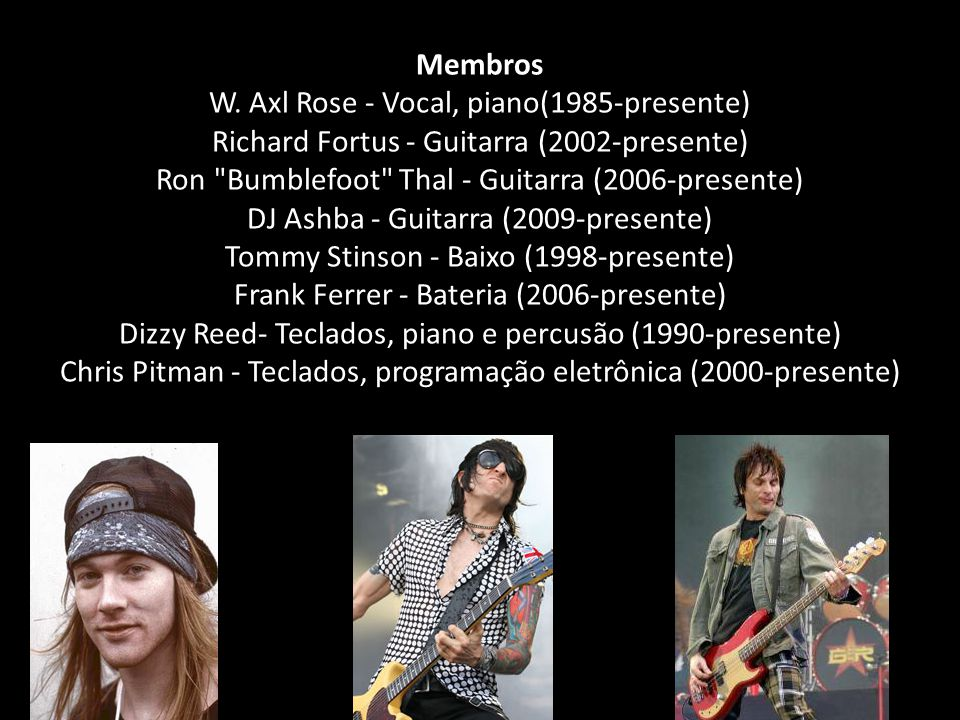 Membros W. Axl Rose - Vocal, piano(1985-presente) Richard Fortus - Guitarra (2002-presente) Ron