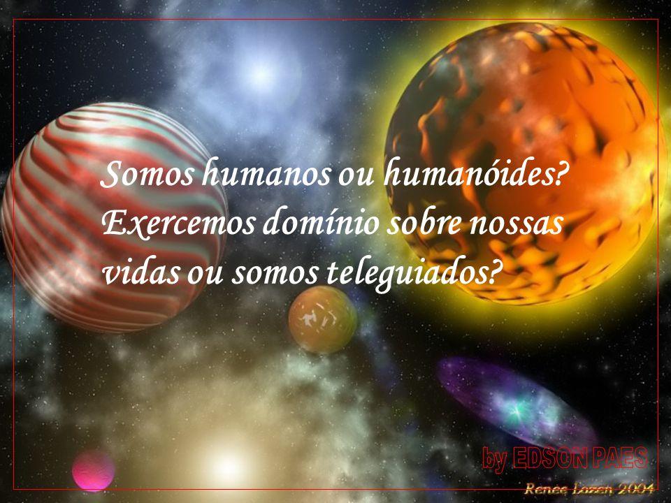 Somos humanos ou humanóides? Exercemos domínio sobre nossas vidas ou somos teleguiados?