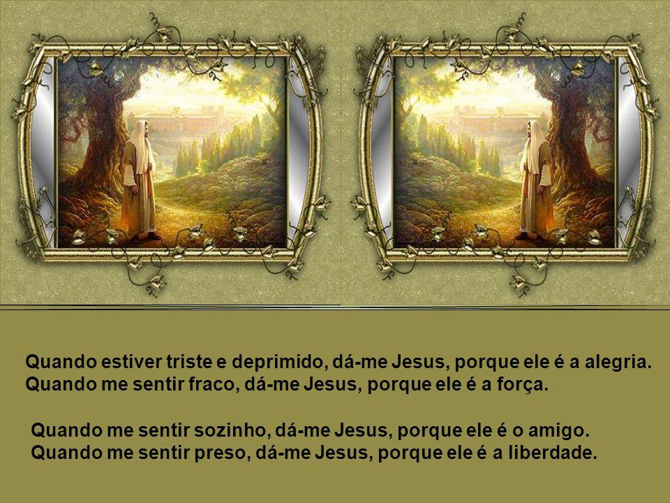 Pai dá-me o dom mais belo, maior e mais precioso que tens: Jesus.