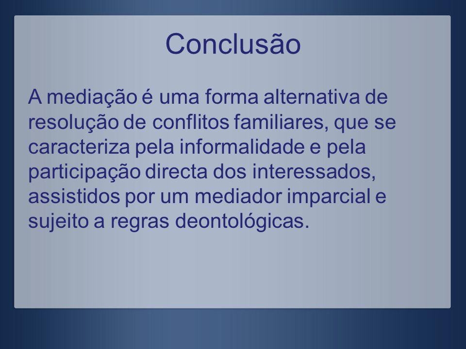 Conclusão A mediação é uma forma alternativa de resolução de conflitos familiares, que se caracteriza pela informalidade e pela participação directa d