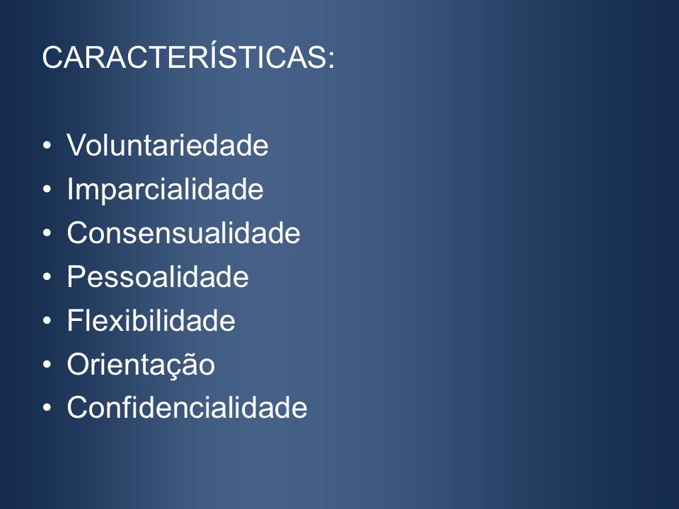 CARACTERÍSTICAS: Voluntariedade Imparcialidade Consensualidade Pessoalidade Flexibilidade Orientação Confidencialidade