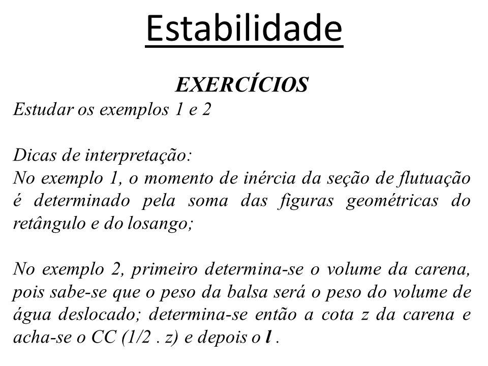 Estabilidade EXERCÍCIOS Estudar os exemplos 1 e 2 Dicas de interpretação: No exemplo 1, o momento de inércia da seção de flutuação é determinado pela