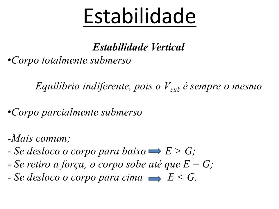 Estabilidade Estabilidade Vertical Corpo totalmente submerso Equilíbrio indiferente, pois o V sub é sempre o mesmo Corpo parcialmente submerso -Mais c