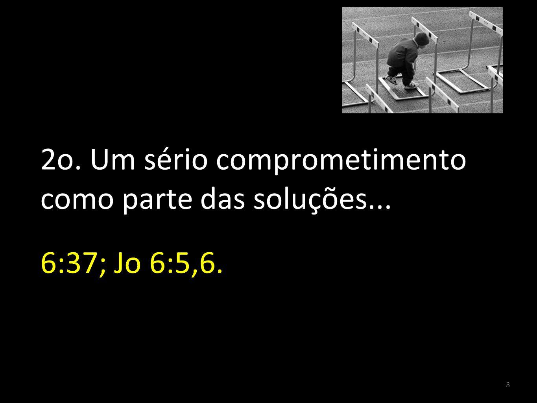 3 2o. Um sério comprometimento como parte das soluções... 6:37; Jo 6:5,6.