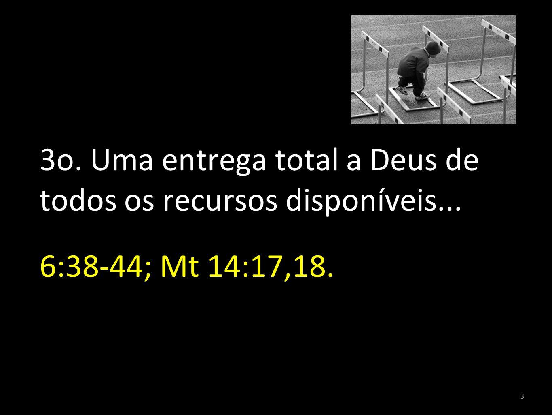 3 3o. Uma entrega total a Deus de todos os recursos disponíveis... 6:38-44; Mt 14:17,18.