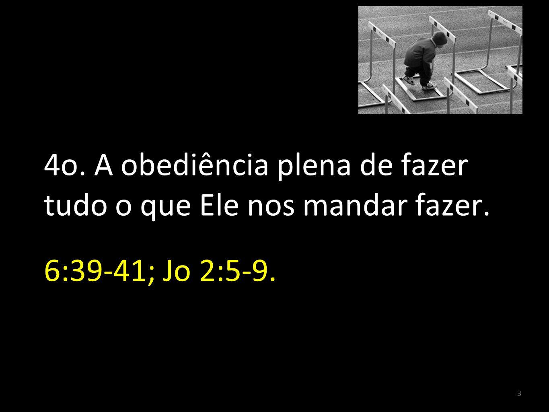 3 4o. A obediência plena de fazer tudo o que Ele nos mandar fazer. 6:39-41; Jo 2:5-9.