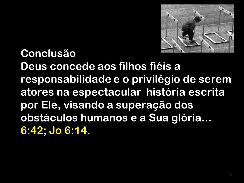 3 Conclusão Deus concede aos filhos fiéis a responsabilidade e o privilégio de serem atores na espectacular história escrita por Ele, visando a supera