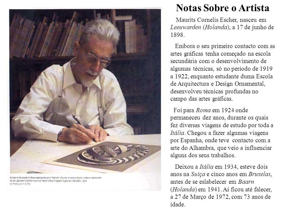 Notas Sobre o Artista Maurits Cornelis Escher, nasceu em Leeuwarden (Holanda), a 17 de junho de 1898. Embora o seu primeiro contacto com as artes gráf