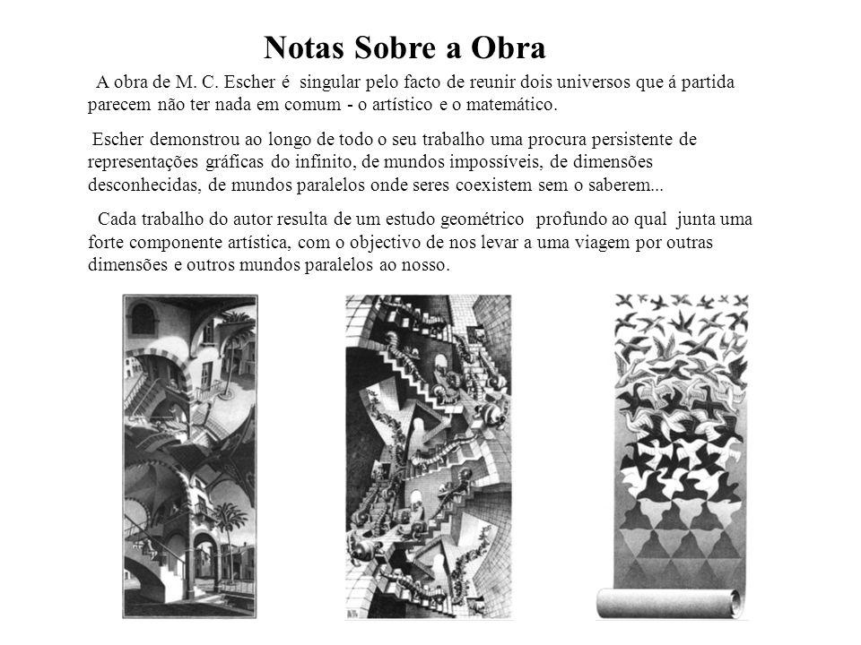 Notas Sobre a Obra A obra de M. C. Escher é singular pelo facto de reunir dois universos que á partida parecem não ter nada em comum - o artístico e o