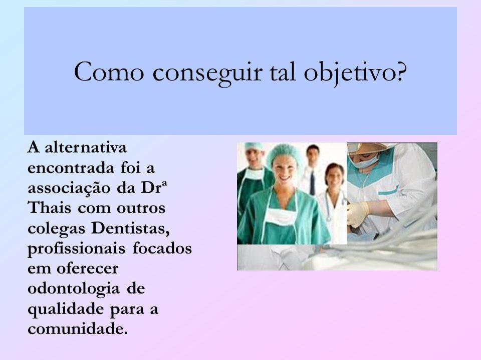 Como conseguir tal objetivo? A alternativa encontrada foi a associação da Drª Thais com outros colegas Dentistas, profissionais focados em oferecer od