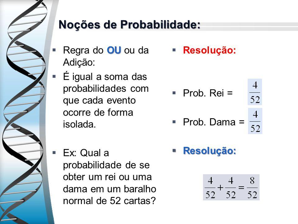 Noções de Probabilidade: OU Regra do OU ou da Adição: É igual a soma das probabilidades com que cada evento ocorre de forma isolada. Ex: Qual a probab