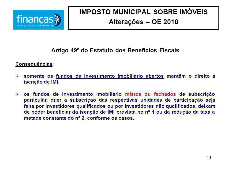 11 IMPOSTO MUNICIPAL SOBRE IMÓVEIS Alterações – OE 2010 Artigo 49º do Estatuto dos Benefícios Fiscais Consequências: somente os fundos de investimento imobiliário abertos mantêm o direito à isenção de IMI.