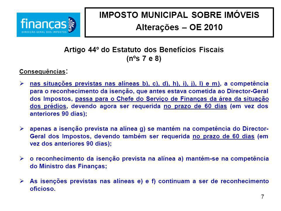 7 IMPOSTO MUNICIPAL SOBRE IMÓVEIS Alterações – OE 2010 Artigo 44º do Estatuto dos Benefícios Fiscais (nºs 7 e 8) Consequências : nas situações previstas nas alíneas b), c), d), h), i), j), l) e m), a competência para o reconhecimento da isenção, que antes estava cometida ao Director-Geral dos Impostos, passa para o Chefe do Serviço de Finanças da área da situação dos prédios, devendo agora ser requerida no prazo de 60 dias (em vez dos anteriores 90 dias); apenas a isenção prevista na alínea g) se mantém na competência do Director- Geral dos Impostos, devendo também ser requerida no prazo de 60 dias (em vez dos anteriores 90 dias); o reconhecimento da isenção prevista na alínea a) mantém-se na competência do Ministro das Finanças; As isenções previstas nas alíneas e) e f) continuam a ser de reconhecimento oficioso.