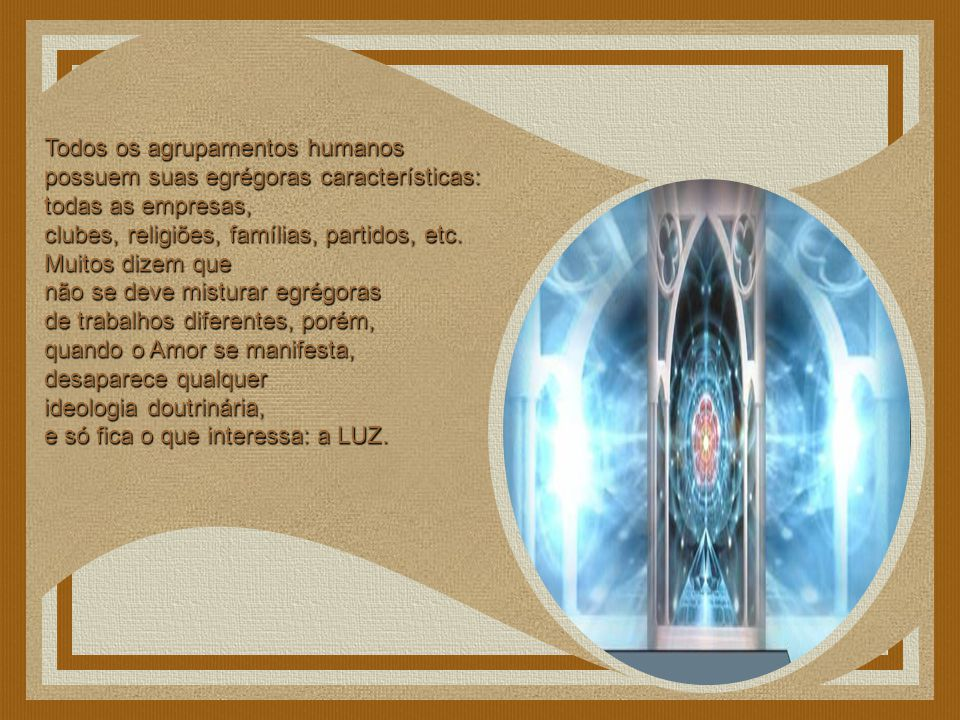 Todos os agrupamentos humanos possuem suas egrégoras características: todas as empresas, clubes, religiões, famílias, partidos, etc.