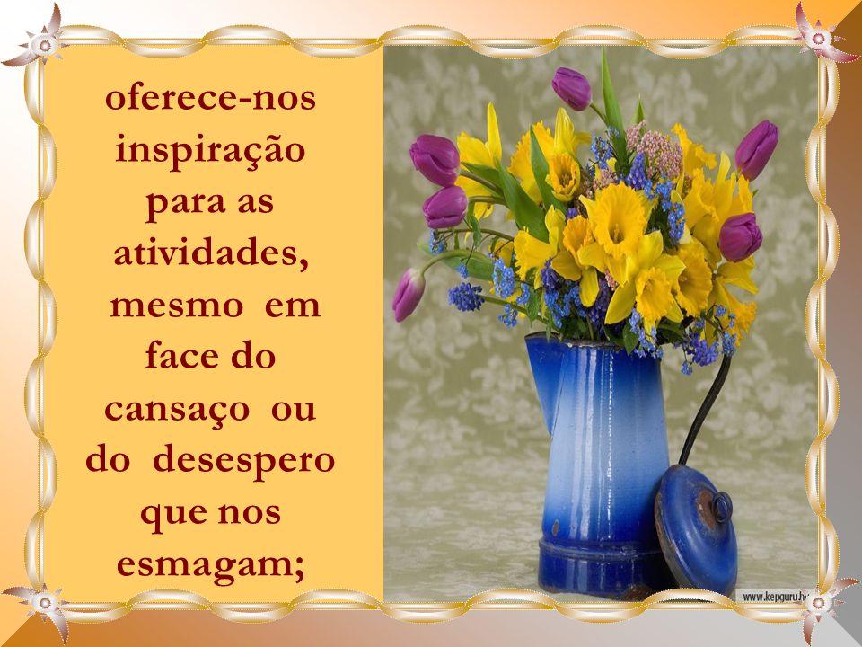 oferece-nos inspiração para as atividades, mesmo em face do cansaço ou do desespero que nos esmagam;
