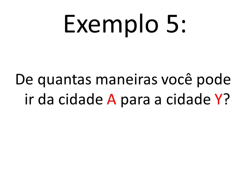 Fazendo a contagem pelo princípio multiplicativo E 1 E 2 E 3 5. 2. 4 = 40 A a Y Y a B B a X 40 maneiras de fazer as escolhas E 1, E 2 e E 3, ou seja,