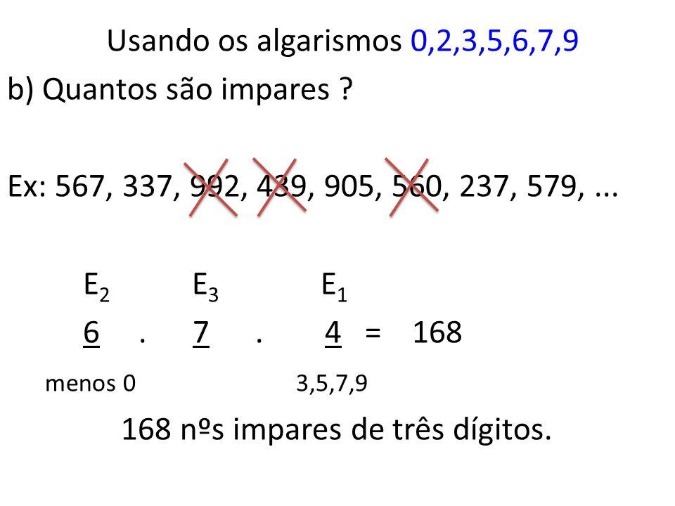 Usando os algarismos 0,2,3,5,6,7,9 a) Quantos nºs de três dígitos podemos formar? Ex: 567, 336, 999, 432, 905, 562, 037, 579,... E 1 E 2 E 3 6. 7. 7 =