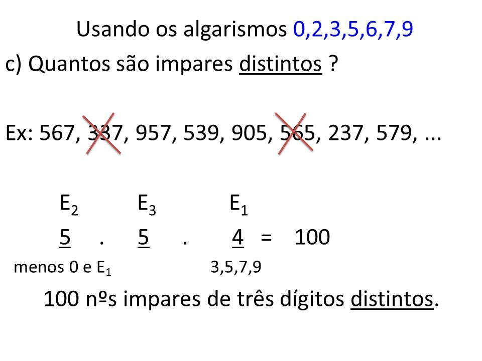 Usando os algarismos 0,2,3,5,6,7,9 b) Quantos são impares ? Ex: 567, 337, 992, 439, 905, 560, 237, 579,... E 2 E 3 E 1 6. 7. 4 = 168 menos 0 3,5,7,9 1