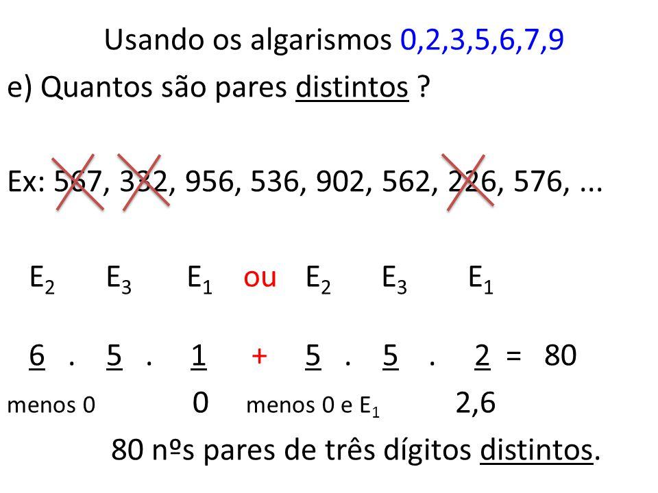 Usando os algarismos 0,2,3,5,6,7,9 d) Quantos são pares ? Ex: 567, 332, 956, 536, 902, 562, 236, 579,... E 2 E 3 E 1 ou E 2 E 3 E 1 6. 7. 1 + 6. 7. 2