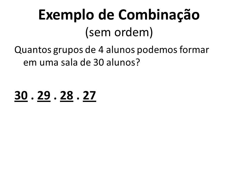 Exemplo de Combinação (sem ordem) Quantos grupos de 4 alunos podemos formar em uma sala de 30 alunos?