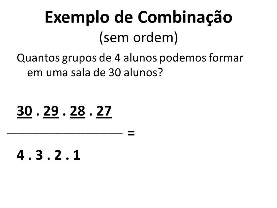 Exemplo de Combinação (sem ordem) Quantos grupos de 4 alunos podemos formar em uma sala de 30 alunos? 30. 29. 28. 27