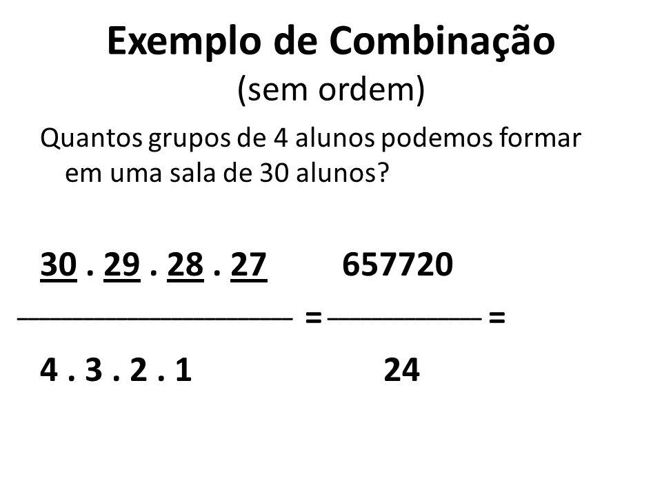 Exemplo de Combinação (sem ordem) Quantos grupos de 4 alunos podemos formar em uma sala de 30 alunos? 30. 29. 28. 27 = 4. 3. 2. 1 ____________________