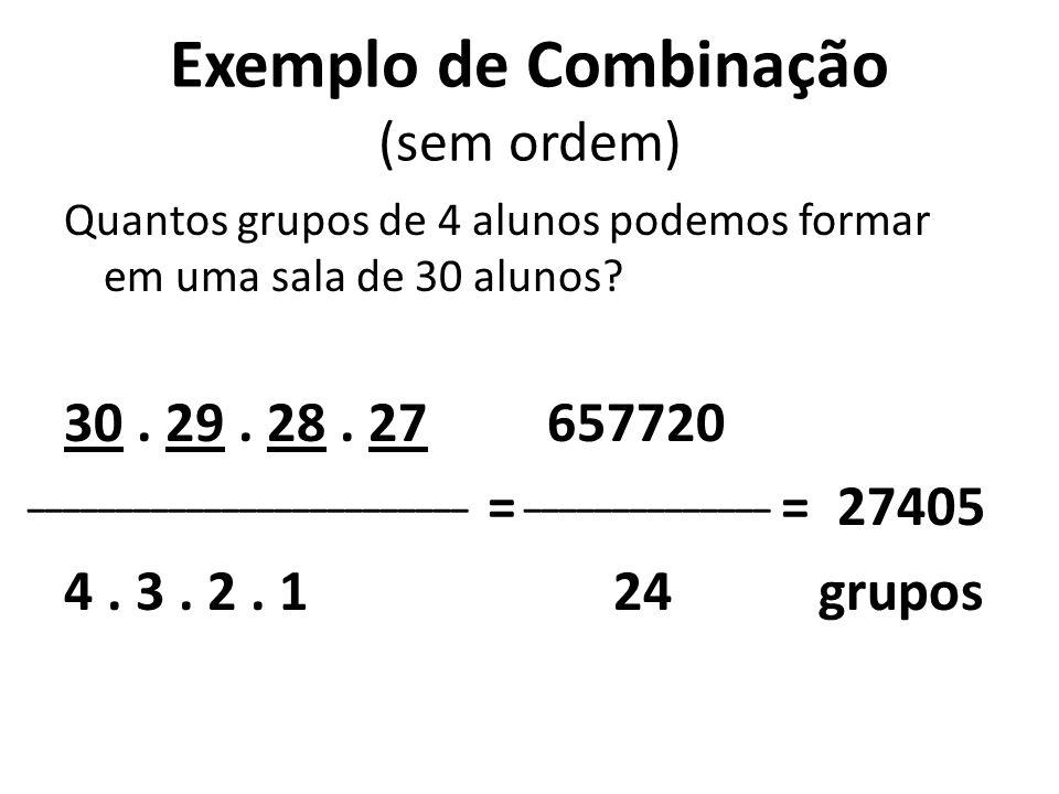 Exemplo de Combinação (sem ordem) Quantos grupos de 4 alunos podemos formar em uma sala de 30 alunos? 30. 29. 28. 27 657720 = = 4. 3. 2. 1 24 ________