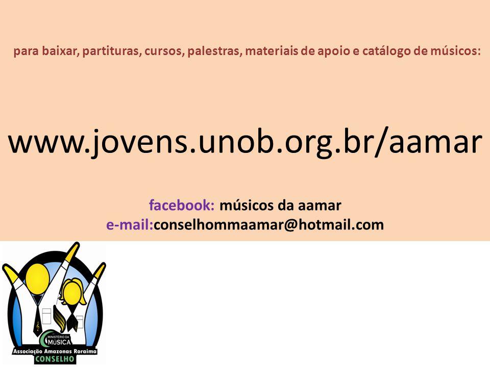 para baixar, partituras, cursos, palestras, materiais de apoio e catálogo de músicos: www.jovens.unob.org.br/aamar facebook: músicos da aamar e-mail:c